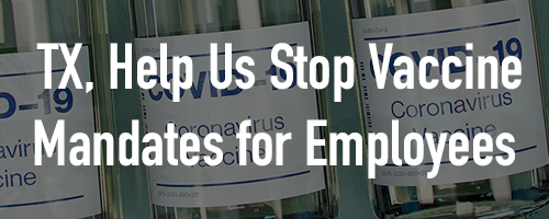 Texas, Help Us Stop Vaccine Mandates for Employees!